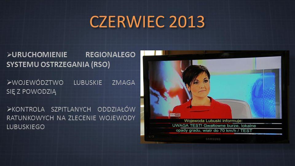 CZERWIEC 2013  URUCHOMIENIE REGIONALEGO SYSTEMU OSTRZEGANIA (RSO)  WOJEWÓDZTWO LUBUSKIE ZMAGA SIĘ Z POWODZIĄ  KONTROLA SZPITLANYCH ODDZIAŁÓW RATUNKOWYCH NA ZLECENIE WOJEWODY LUBUSKIEGO