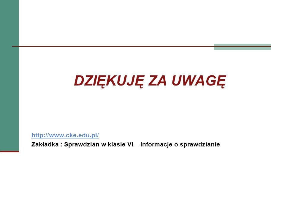 DZIĘKUJĘ ZA UWAGĘ http://www.cke.edu.pl/ Zakładka : Sprawdzian w klasie VI – Informacje o sprawdzianie