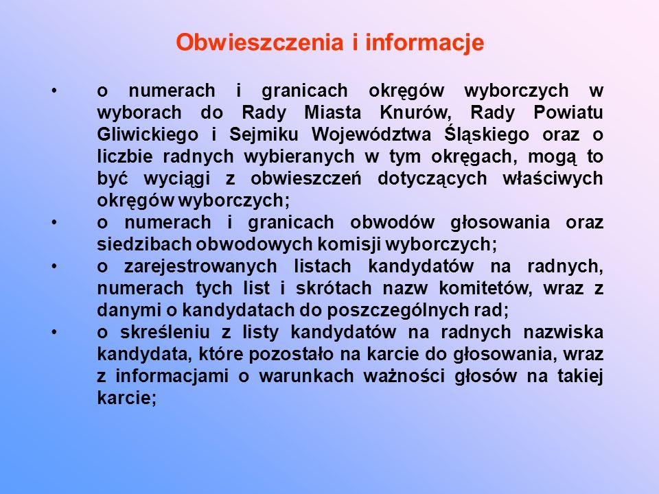Obwieszczenia i informacje o numerach i granicach okręgów wyborczych w wyborach do Rady Miasta Knurów, Rady Powiatu Gliwickiego i Sejmiku Województwa Śląskiego oraz o liczbie radnych wybieranych w tym okręgach, mogą to być wyciągi z obwieszczeń dotyczących właściwych okręgów wyborczych; o numerach i granicach obwodów głosowania oraz siedzibach obwodowych komisji wyborczych; o zarejestrowanych listach kandydatów na radnych, numerach tych list i skrótach nazw komitetów, wraz z danymi o kandydatach do poszczególnych rad; o skreśleniu z listy kandydatów na radnych nazwiska kandydata, które pozostało na karcie do głosowania, wraz z informacjami o warunkach ważności głosów na takiej karcie;