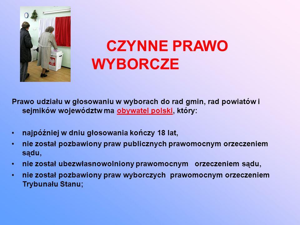 CZYNNE PRAWO WYBORCZE Prawo udziału w głosowaniu w wyborach do rad gmin, rad powiatów i sejmików województw ma obywatel polski, który: najpóźniej w dniu głosowania kończy 18 lat, nie został pozbawiony praw publicznych prawomocnym orzeczeniem sądu, nie został ubezwłasnowolniony prawomocnym orzeczeniem sądu, nie został pozbawiony praw wyborczych prawomocnym orzeczeniem Trybunału Stanu;
