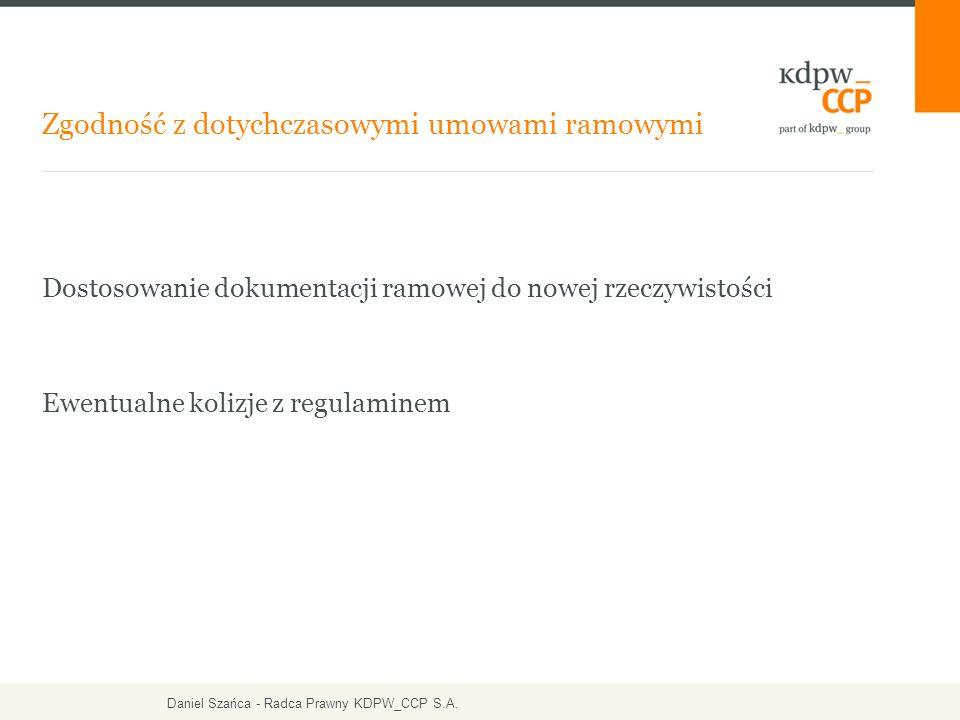 Dostosowanie dokumentacji ramowej do nowej rzeczywistości Ewentualne kolizje z regulaminem Zgodność z dotychczasowymi umowami ramowymi Daniel Szańca - Radca Prawny KDPW_CCP S.A.