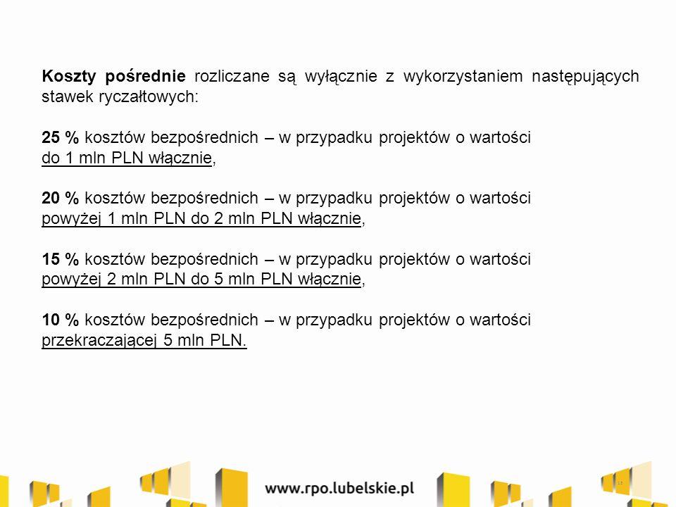 Koszty pośrednie rozliczane są wyłącznie z wykorzystaniem następujących stawek ryczałtowych: 25 % kosztów bezpośrednich – w przypadku projektów o wartości do 1 mln PLN włącznie, 20 % kosztów bezpośrednich – w przypadku projektów o wartości powyżej 1 mln PLN do 2 mln PLN włącznie, 15 % kosztów bezpośrednich – w przypadku projektów o wartości powyżej 2 mln PLN do 5 mln PLN włącznie, 10 % kosztów bezpośrednich – w przypadku projektów o wartości przekraczającej 5 mln PLN.