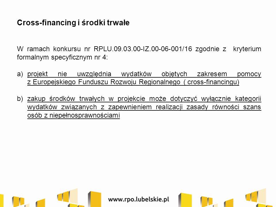 17 Cross-financing i środki trwałe W ramach konkursu nr RPLU.09.03.00-IZ.00-06-001/16 zgodnie z kryterium formalnym specyficznym nr 4: a)projekt nie uwzględnia wydatków objętych zakresem pomocy z Europejskiego Funduszu Rozwoju Regionalnego ( cross-financingu) b)zakup środków trwałych w projekcie może dotyczyć wyłącznie kategorii wydatków związanych z zapewnieniem realizacji zasady równości szans osób z niepełnosprawnościami