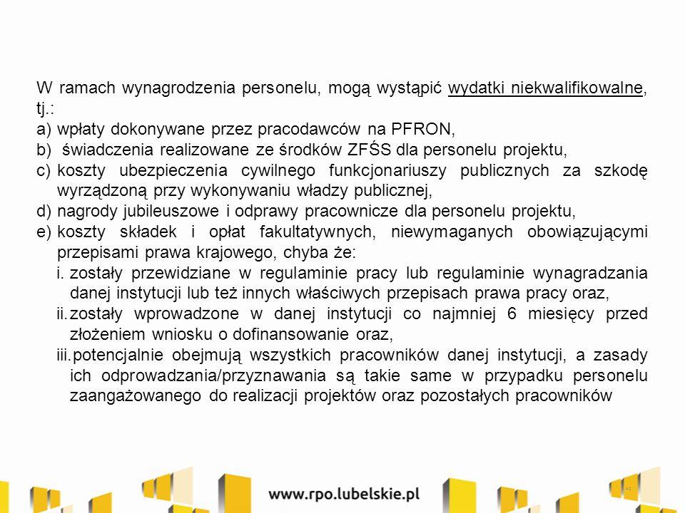 W ramach wynagrodzenia personelu, mogą wystąpić wydatki niekwalifikowalne, tj.: a)wpłaty dokonywane przez pracodawców na PFRON, b) świadczenia realizowane ze środków ZFŚS dla personelu projektu, c)koszty ubezpieczenia cywilnego funkcjonariuszy publicznych za szkodę wyrządzoną przy wykonywaniu władzy publicznej, d)nagrody jubileuszowe i odprawy pracownicze dla personelu projektu, e)koszty składek i opłat fakultatywnych, niewymaganych obowiązującymi przepisami prawa krajowego, chyba że: i.zostały przewidziane w regulaminie pracy lub regulaminie wynagradzania danej instytucji lub też innych właściwych przepisach prawa pracy oraz, ii.zostały wprowadzone w danej instytucji co najmniej 6 miesięcy przed złożeniem wniosku o dofinansowanie oraz, iii.potencjalnie obejmują wszystkich pracowników danej instytucji, a zasady ich odprowadzania/przyznawania są takie same w przypadku personelu zaangażowanego do realizacji projektów oraz pozostałych pracowników 42