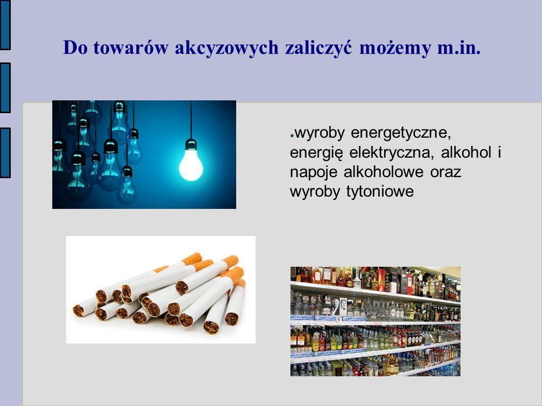 Do towarów akcyzowych zaliczyć możemy m.in. ● wyroby energetyczne, energię elektryczna, alkohol i napoje alkoholowe oraz wyroby tytoniowe