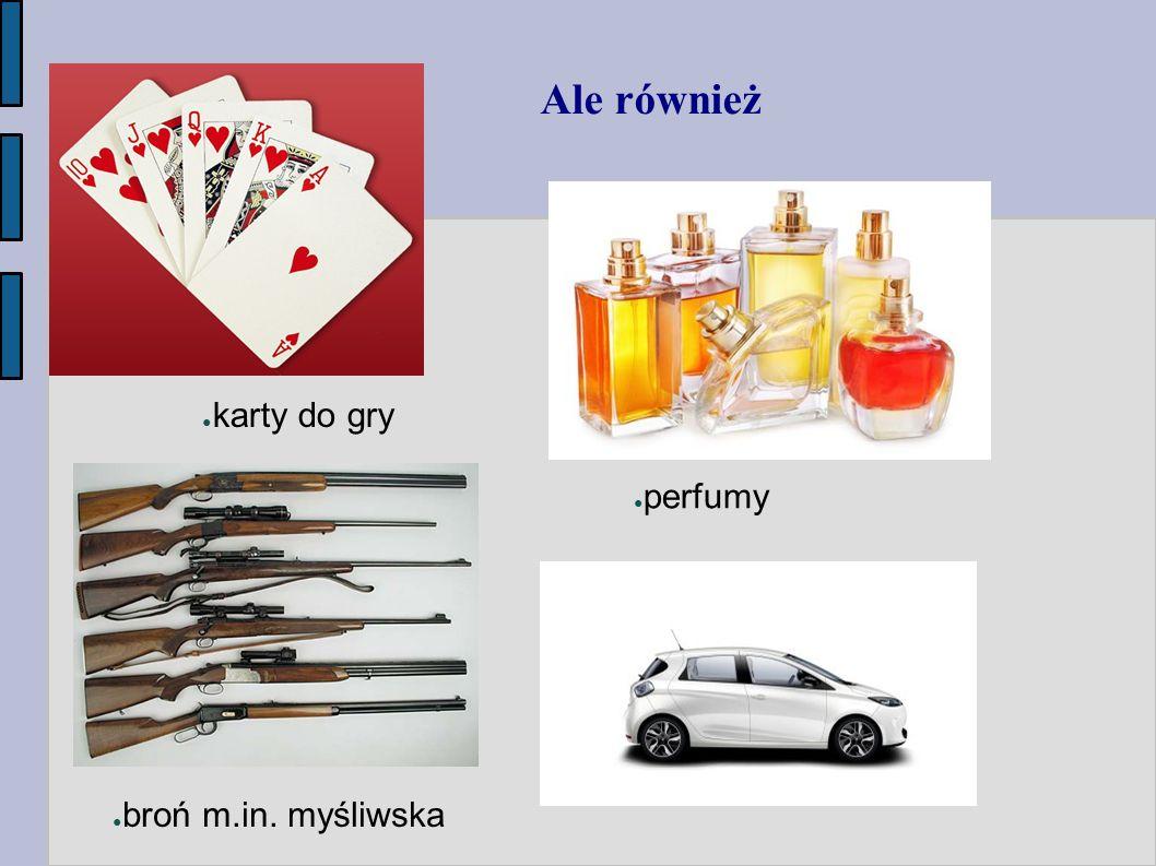 Ale również ● karty do gry ● broń m.in. myśliwska ● perfumy ● samochody osobowe