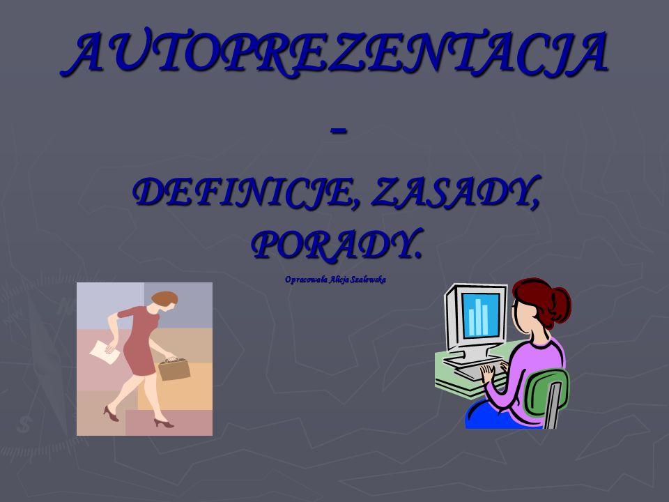 AUTOPREZENTACJA - DEFINICJE, ZASADY, PORADY. Opracowała Alicja Szalewska