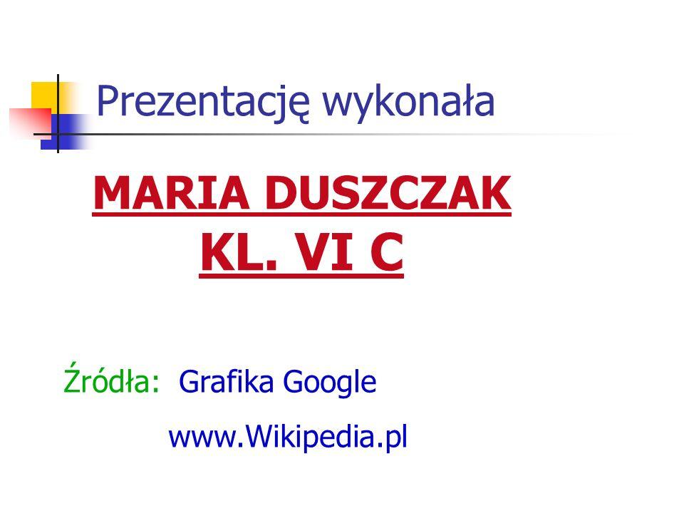 Prezentację wykonała MARIA DUSZCZAK KL. VI C Źródła: Grafika Google www.Wikipedia.pl
