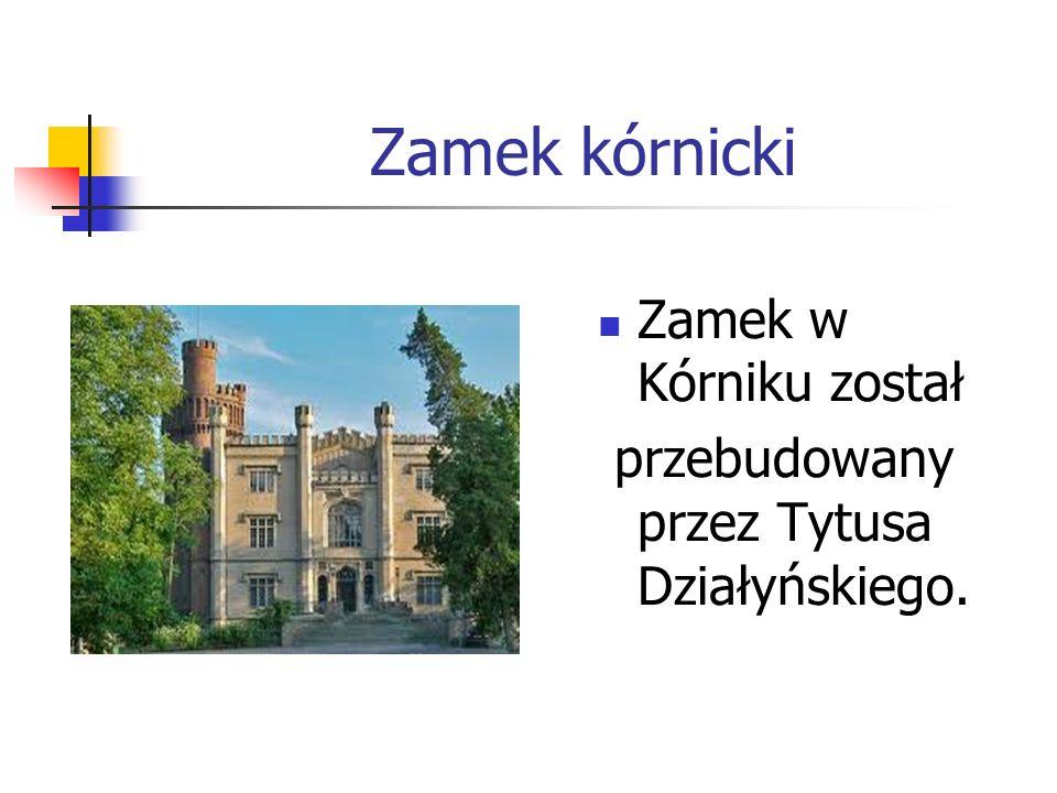 Zamek kórnicki Zamek w Kórniku został przebudowany przez Tytusa Działyńskiego.