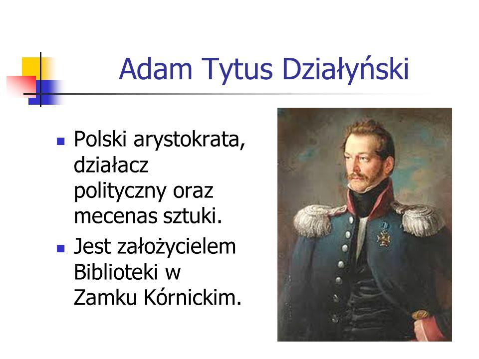 Adam Tytus Działyński Polski arystokrata, działacz polityczny oraz mecenas sztuki. Jest założycielem Biblioteki w Zamku Kórnickim.