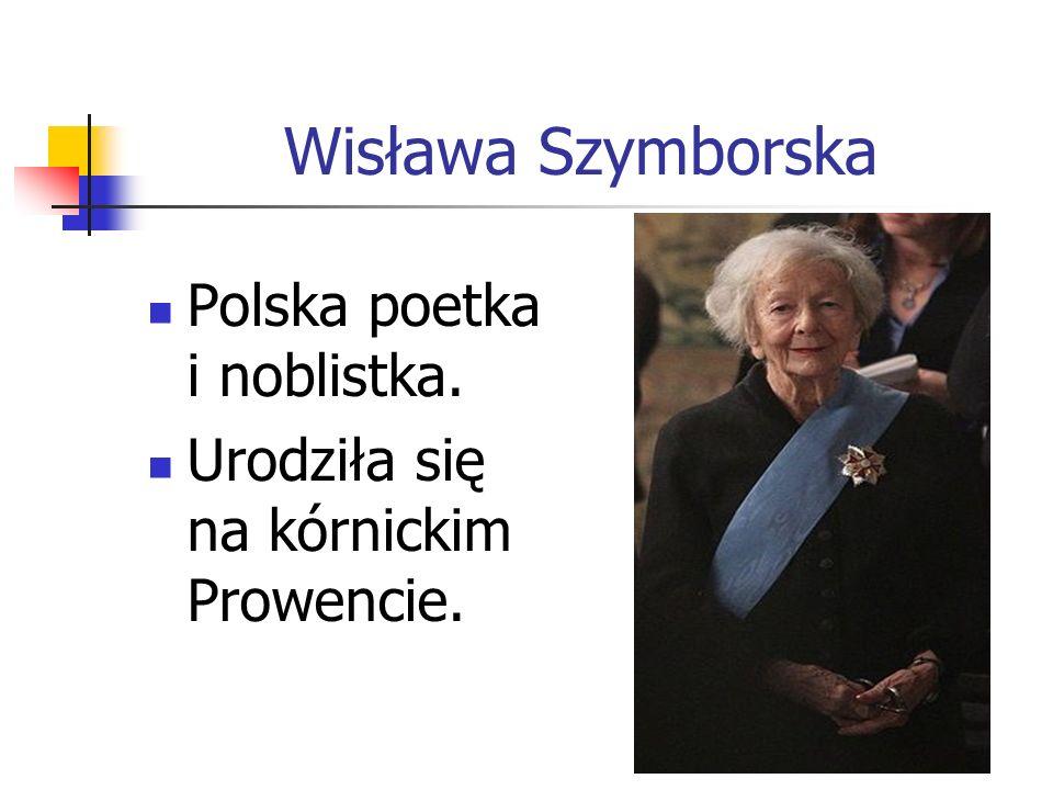 Wisława Szymborska Polska poetka i noblistka. Urodziła się na kórnickim Prowencie.