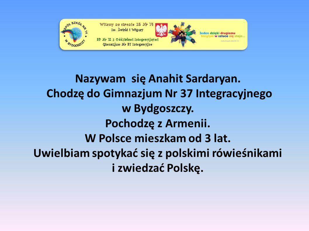 Nazywam się Anahit Sardaryan. Chodzę do Gimnazjum Nr 37 Integracyjnego w Bydgoszczy.