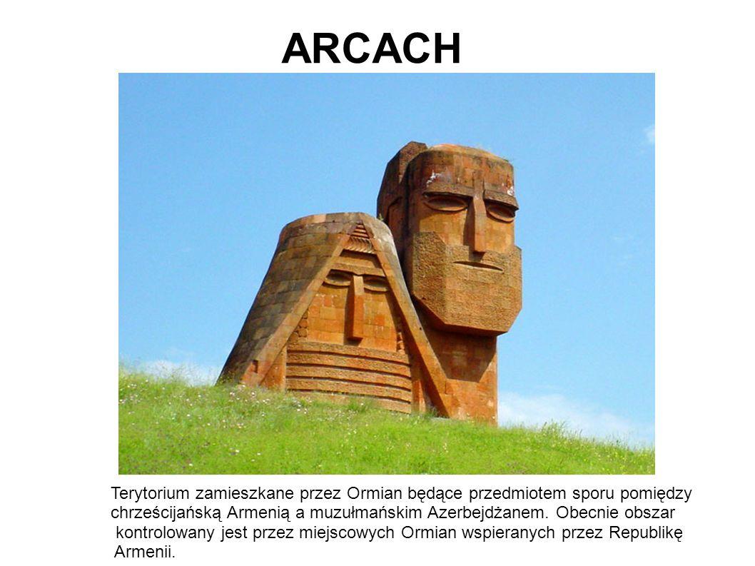 ARCACH Terytorium zamieszkane przez Ormian będące przedmiotem sporu pomiędzy chrześcijańską Armenią a muzułmańskim Azerbejdżanem.