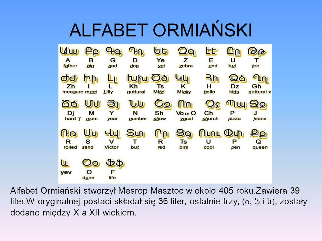 ALFABET ORMIAŃSKI Alfabet Ormiański stworzył Mesrop Masztoc w około 405 roku.Zawiera 39 liter.W oryginalnej postaci składał się 36 liter, ostatnie trzy, ( օ, ֆ i և ), zostały dodane między X a XII wiekiem.