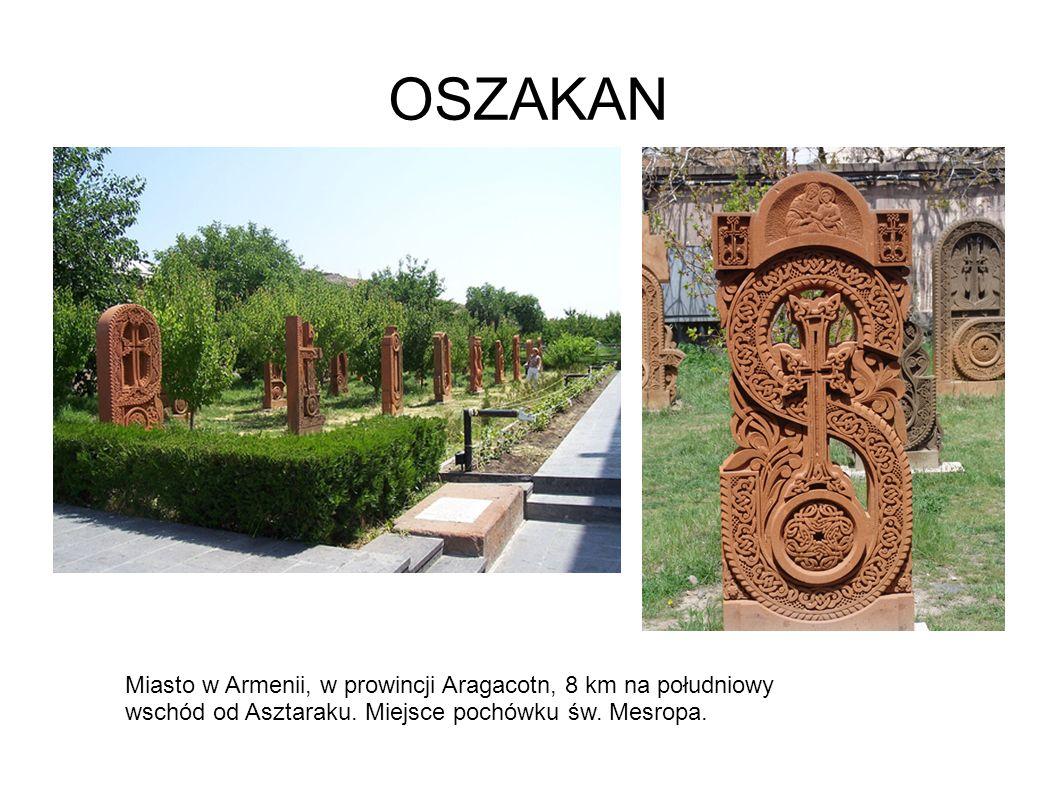 OSZAKAN Miasto w Armenii, w prowincji Aragacotn, 8 km na południowy wschód od Asztaraku.