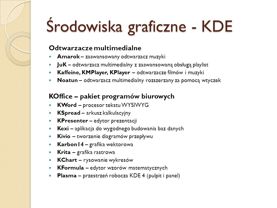 Środowiska graficzne - KDE Odtwarzacze multimedialne Amarok – zaawansowany odtwarzacz muzyki JuK – odtwarzacz multimedialny z zaawansowaną obsługą playlist Kaffeine, KMPlayer, KPlayer – odtwarzacze filmów i muzyki Noatun – odtwarzacz multimedialny rozszerzany za pomocą wtyczek KOffice – pakiet programów biurowych KWord – procesor tekstu WYSIWYG KSpread – arkusz kalkulacyjny KPresenter – edytor prezentacji Kexi – aplikacja do wygodnego budowania baz danych Kivio – tworzenie diagramów przepływu Karbon14 – grafika wektorowa Krita – grafika rastrowa KChart – rysowanie wykresów KFormula – edytor wzorów matematycznych Plasma – przestrzeń robocza KDE 4 (pulpit i panel)