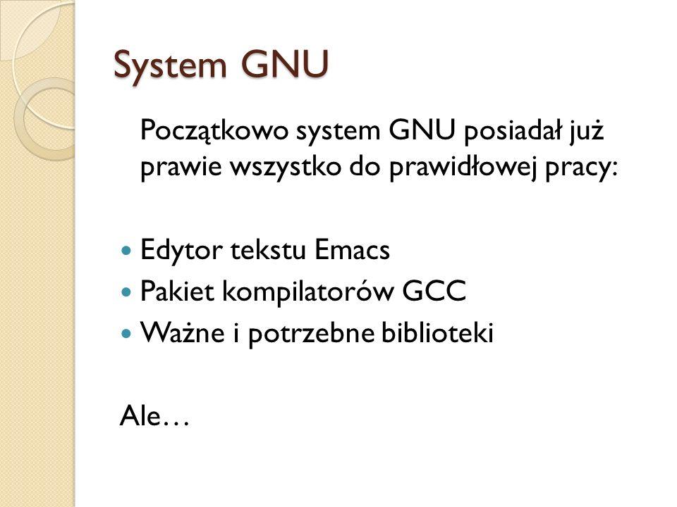 System GNU Początkowo system GNU posiadał już prawie wszystko do prawidłowej pracy: Edytor tekstu Emacs Pakiet kompilatorów GCC Ważne i potrzebne bibl