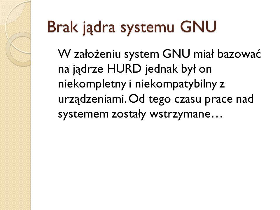 Brak jądra systemu GNU W założeniu system GNU miał bazować na jądrze HURD jednak był on niekompletny i niekompatybilny z urządzeniami. Od tego czasu p