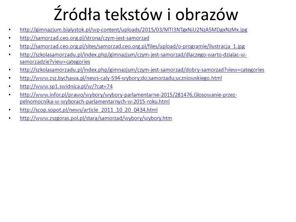 Źródła tekstów i obrazów http://gimnazjum.bialystok.pl/wp-content/uploads/2015/03/MTI3NTgxNjU2NzA5MDgxNzMx.jpg http://samorzad.ceo.org.pl/strona/czym-jest-samorzad http://samorzad.ceo.org.pl/sites/samorzad.ceo.org.pl/files/upload/o-programie/ilustracja_1.jpg http://szkolasamorzadu.pl/index.php/gimnazjum/czym-jest-samorzad/dlaczego-warto-dzialac-w- samorzadzie?view=categories http://szkolasamorzadu.pl/index.php/gimnazjum/czym-jest-samorzad/dlaczego-warto-dzialac-w- samorzadzie?view=categories http://szkolasamorzadu.pl/index.php/gimnazjum/czym-jest-samorzad/dobry-samorzad?view=categories http://www.zsz.bychawa.pl/news-caly-594-wybory;do;samorzadu;uczniowskiego.html http://www.sp1.swidnica.pl/w/?cat=74 http://www.infor.pl/prawo/wybory/wybory-parlamentarne-2015/281476,Glosowanie-przez- pelnomocnika-w-wyborach-parlamentarnych-w-2015-roku.html http://www.infor.pl/prawo/wybory/wybory-parlamentarne-2015/281476,Glosowanie-przez- pelnomocnika-w-wyborach-parlamentarnych-w-2015-roku.html http://scop.sopot.pl/news/article_2011_10_20_0434.html http://www.zszgoras.pol.pl/stara/samorzad/wybory/wybory.htm