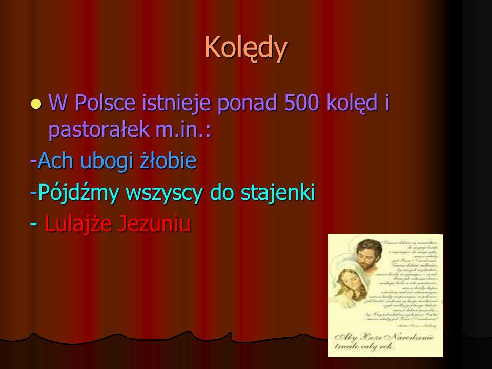 Kolędy W Polsce istnieje ponad 500 kolęd i pastorałek m.in.: W Polsce istnieje ponad 500 kolęd i pastorałek m.in.: -Ach ubogi żłobie -Pójdźmy wszyscy
