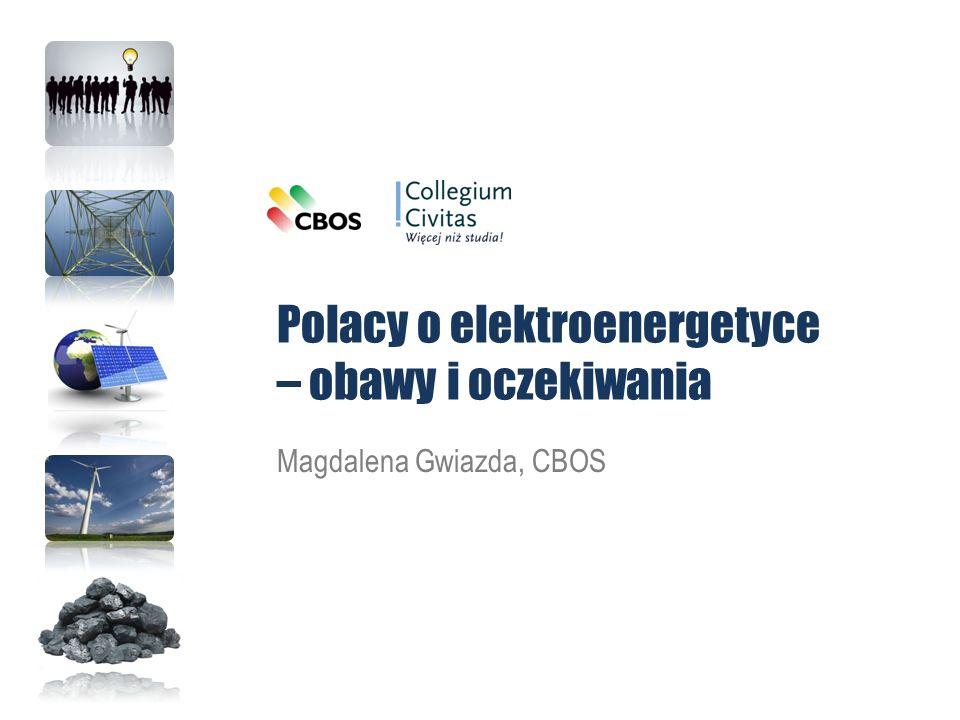 Polacy o elektroenergetyce – obawy i oczekiwania Magdalena Gwiazda, CBOS
