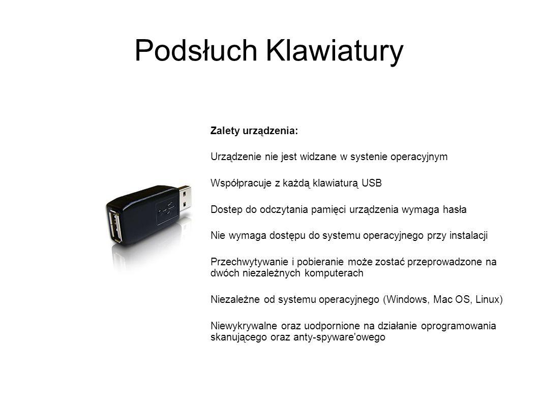 Podsłuch Klawiatury Zalety urządzenia: Urządzenie nie jest widzane w systenie operacyjnym Współpracuje z każdą klawiaturą USB Dostep do odczytania pamięci urządzenia wymaga hasła Nie wymaga dostępu do systemu operacyjnego przy instalacji Przechwytywanie i pobieranie może zostać przeprowadzone na dwóch niezależnych komputerach Niezależne od systemu operacyjnego (Windows, Mac OS, Linux) Niewykrywalne oraz uodpornione na działanie oprogramowania skanującego oraz anty-spyware owego
