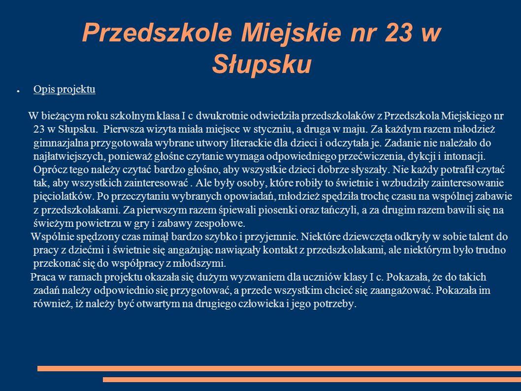 Przedszkole Miejskie nr 23 w Słupsku ● Opis projektu W bieżącym roku szkolnym klasa I c dwukrotnie odwiedziła przedszkolaków z Przedszkola Miejskiego nr 23 w Słupsku.