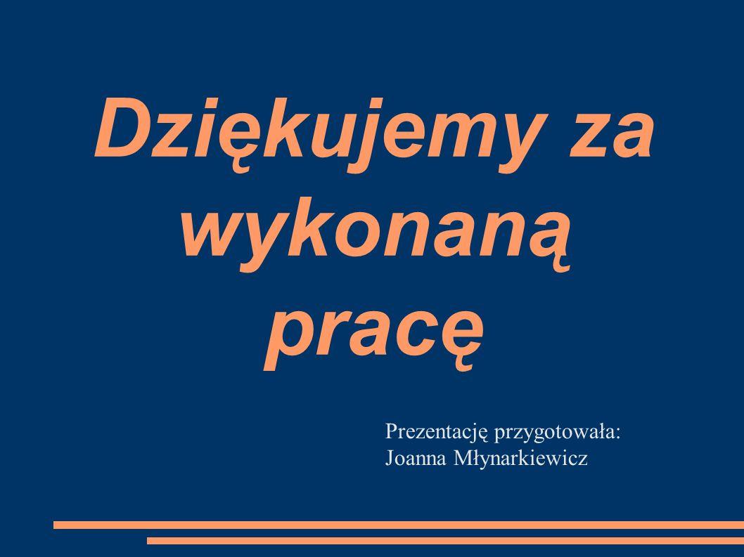 Dziękujemy za wykonaną pracę Prezentację przygotowała: Joanna Młynarkiewicz