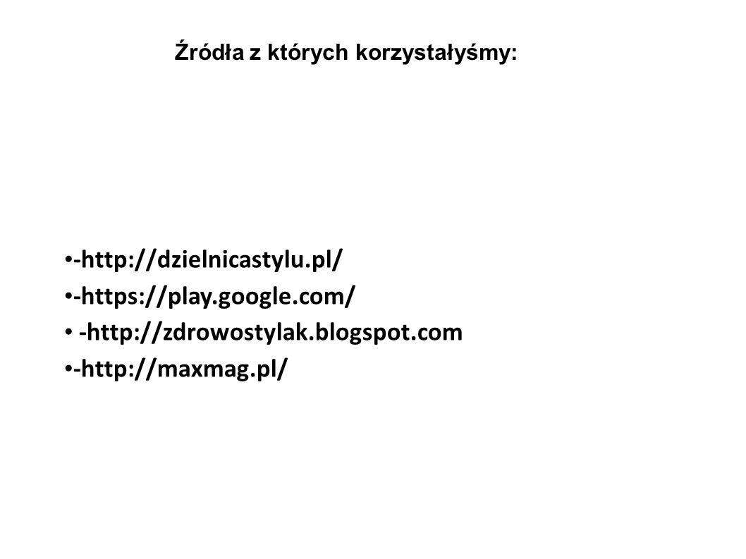 -http://dzielnicastylu.pl/ -https://play.google.com/ -http://zdrowostylak.blogspot.com -http://maxmag.pl/ Źródła z których korzystałyśmy: