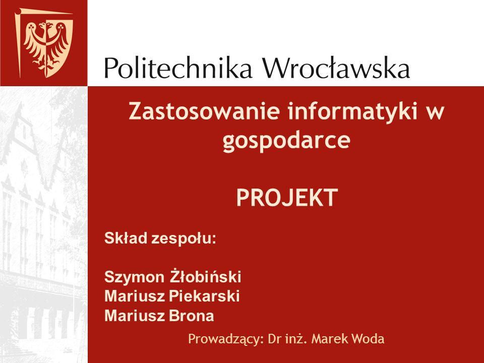 Zastosowanie informatyki w gospodarce PROJEKT Prowadzący: Dr inż. Marek Woda Skład zespołu: Szymon Żłobiński Mariusz Piekarski Mariusz Brona