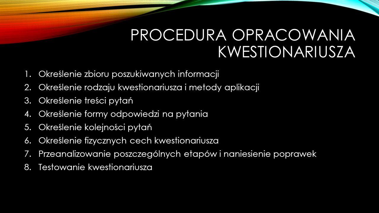 PROCEDURA OPRACOWANIA KWESTIONARIUSZA 1.Określenie zbioru poszukiwanych informacji 2.Określenie rodzaju kwestionariusza i metody aplikacji 3.Określeni