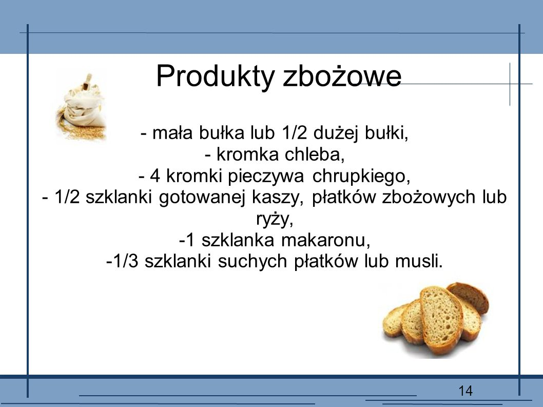 14 Produkty zbożowe - mała bułka lub 1/2 dużej bułki, - kromka chleba, - 4 kromki pieczywa chrupkiego, - 1/2 szklanki gotowanej kaszy, płatków zbożowy