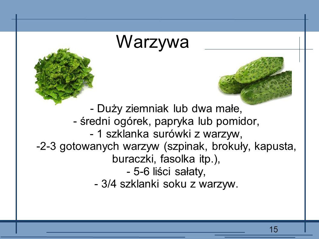 15 Warzywa - Duży ziemniak lub dwa małe, - średni ogórek, papryka lub pomidor, - 1 szklanka surówki z warzyw, -2-3 gotowanych warzyw (szpinak, brokuły