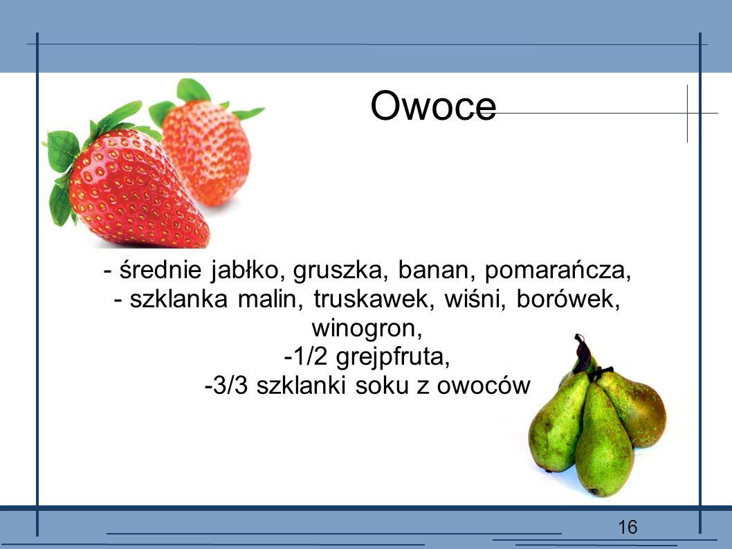16 Owoce - średnie jabłko, gruszka, banan, pomarańcza, - szklanka malin, truskawek, wiśni, borówek, winogron, -1/2 grejpfruta, -3/3 szklanki soku z ow