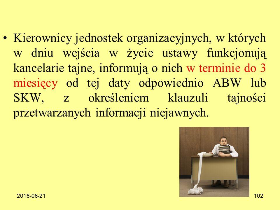 2016-06-21102 Kierownicy jednostek organizacyjnych, w których w dniu wejścia w życie ustawy funkcjonują kancelarie tajne, informują o nich w terminie do 3 miesięcy od tej daty odpowiednio ABW lub SKW, z określeniem klauzuli tajności przetwarzanych informacji niejawnych.