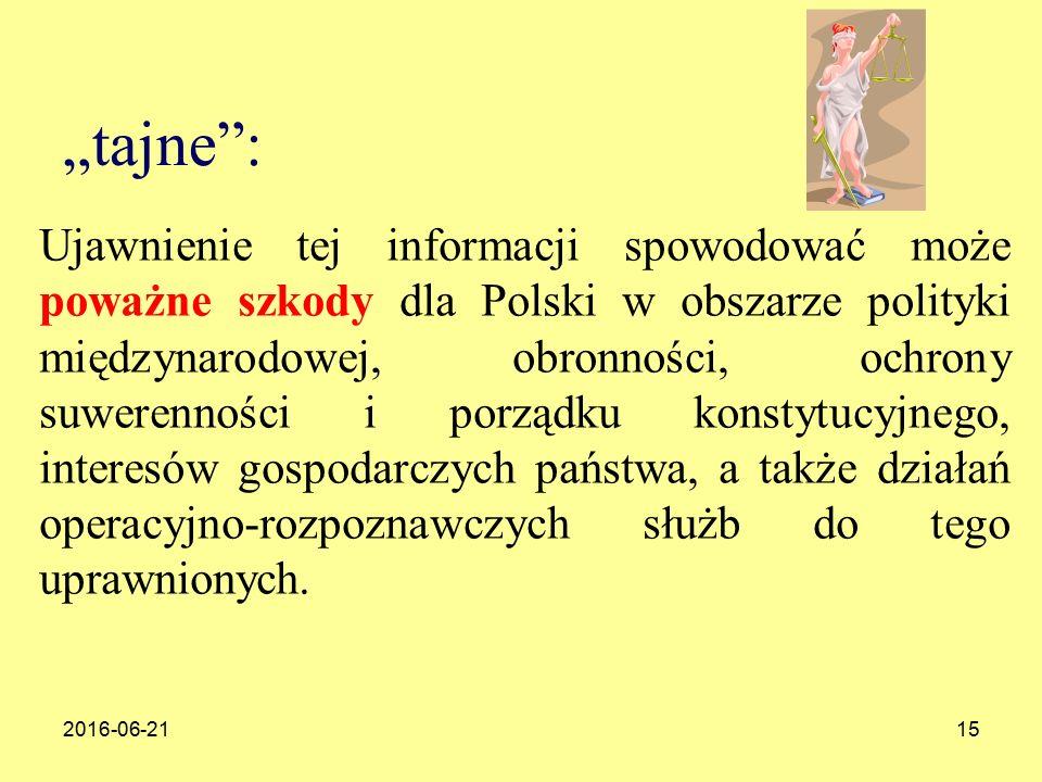 """2016-06-2115 """"tajne : Ujawnienie tej informacji spowodować może poważne szkody dla Polski w obszarze polityki międzynarodowej, obronności, ochrony suwerenności i porządku konstytucyjnego, interesów gospodarczych państwa, a także działań operacyjno-rozpoznawczych służb do tego uprawnionych."""