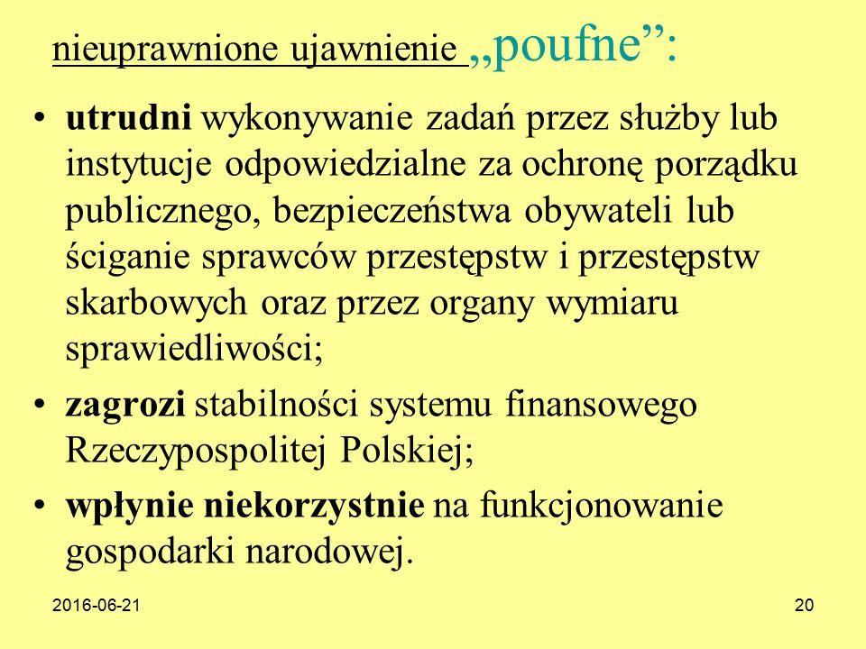 """2016-06-2120 nieuprawnione ujawnienie """"poufne : utrudni wykonywanie zadań przez służby lub instytucje odpowiedzialne za ochronę porządku publicznego, bezpieczeństwa obywateli lub ściganie sprawców przestępstw i przestępstw skarbowych oraz przez organy wymiaru sprawiedliwości; zagrozi stabilności systemu finansowego Rzeczypospolitej Polskiej; wpłynie niekorzystnie na funkcjonowanie gospodarki narodowej."""