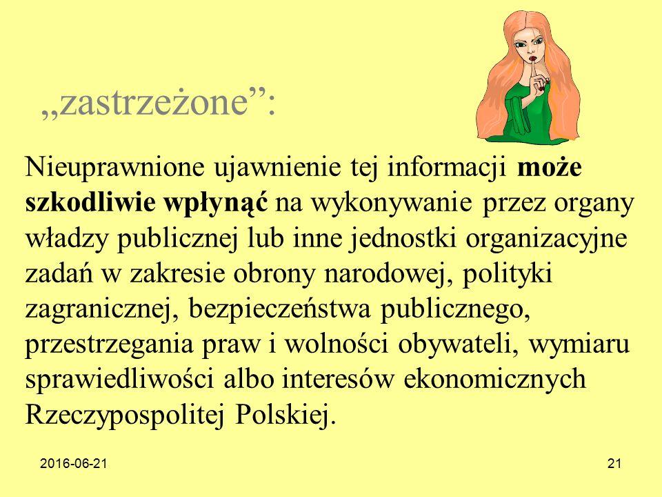 """2016-06-2121 """"zastrzeżone : Nieuprawnione ujawnienie tej informacji może szkodliwie wpłynąć na wykonywanie przez organy władzy publicznej lub inne jednostki organizacyjne zadań w zakresie obrony narodowej, polityki zagranicznej, bezpieczeństwa publicznego, przestrzegania praw i wolności obywateli, wymiaru sprawiedliwości albo interesów ekonomicznych Rzeczypospolitej Polskiej."""