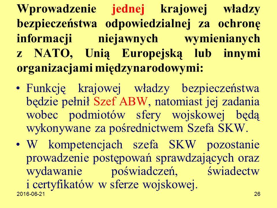 2016-06-2126 Wprowadzenie jednej krajowej władzy bezpieczeństwa odpowiedzialnej za ochronę informacji niejawnych wymienianych z NATO, Unią Europejską lub innymi organizacjami międzynarodowymi: Funkcję krajowej władzy bezpieczeństwa będzie pełnił Szef ABW, natomiast jej zadania wobec podmiotów sfery wojskowej będą wykonywane za pośrednictwem Szefa SKW.
