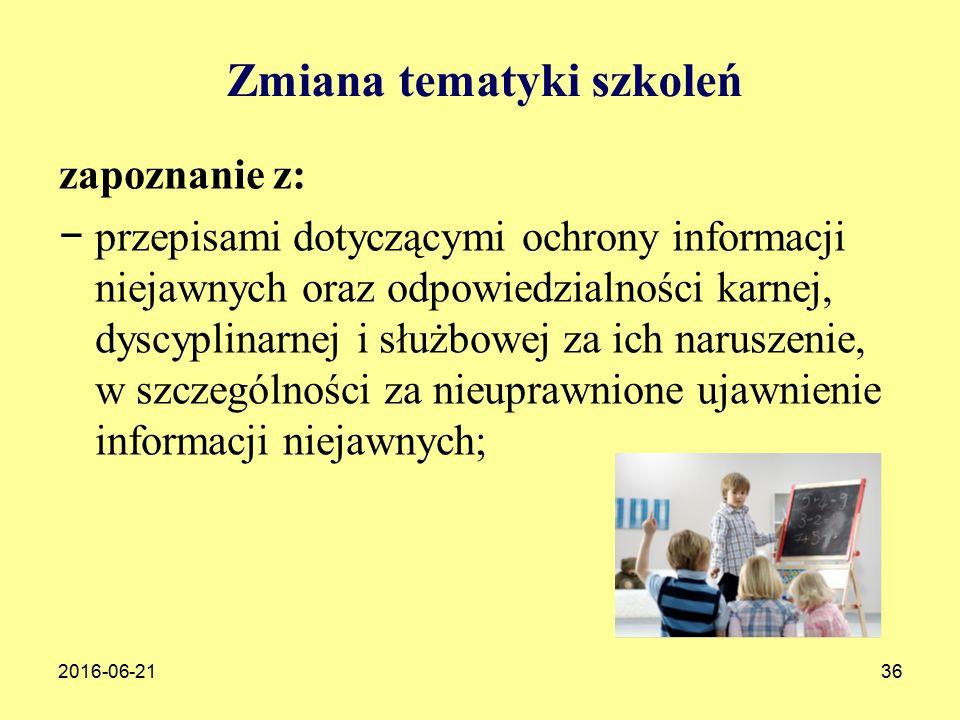 2016-06-2136 Zmiana tematyki szkoleń zapoznanie z: − przepisami dotyczącymi ochrony informacji niejawnych oraz odpowiedzialności karnej, dyscyplinarnej i służbowej za ich naruszenie, w szczególności za nieuprawnione ujawnienie informacji niejawnych;