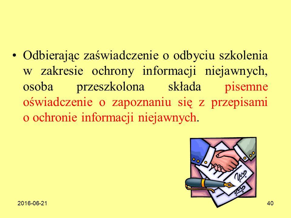 2016-06-2140 Odbierając zaświadczenie o odbyciu szkolenia w zakresie ochrony informacji niejawnych, osoba przeszkolona składa pisemne oświadczenie o zapoznaniu się z przepisami o ochronie informacji niejawnych.