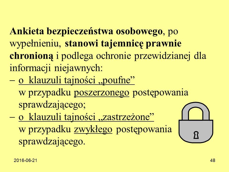 """2016-06-2148 Ankieta bezpieczeństwa osobowego, po wypełnieniu, stanowi tajemnicę prawnie chronioną i podlega ochronie przewidzianej dla informacji niejawnych:  o klauzuli tajności """"poufne w przypadku poszerzonego postępowania sprawdzającego;  o klauzuli tajności """"zastrzeżone w przypadku zwykłego postępowania sprawdzającego."""