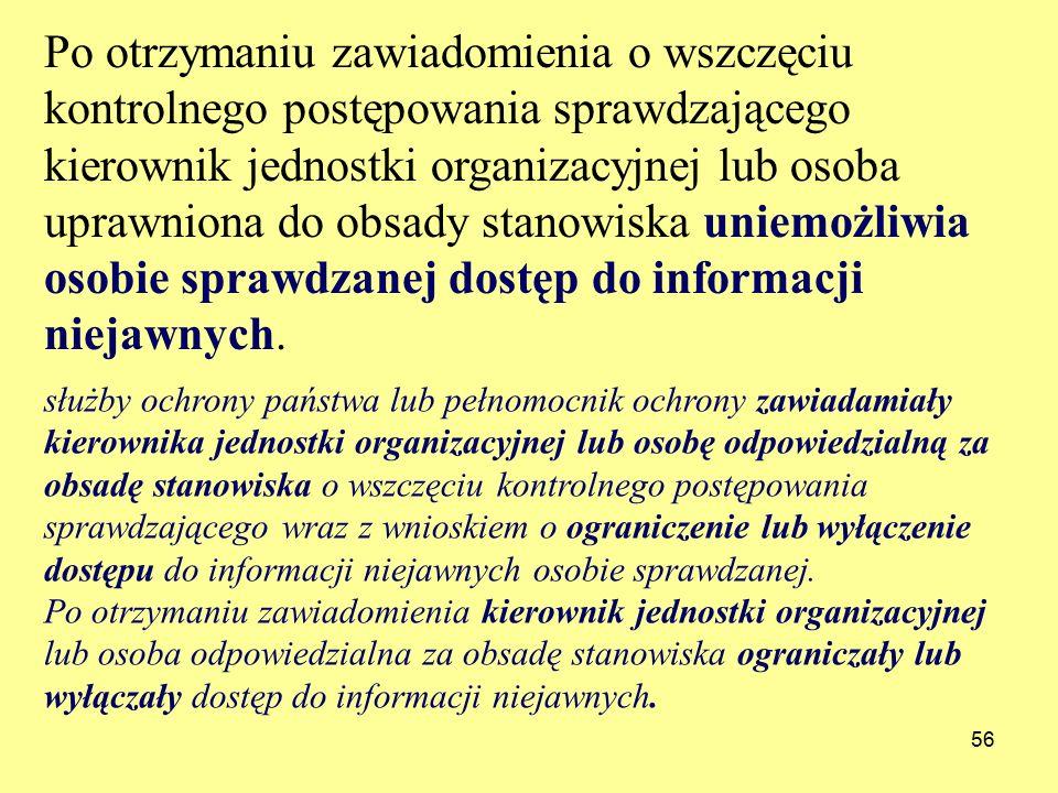56 Po otrzymaniu zawiadomienia o wszczęciu kontrolnego postępowania sprawdzającego kierownik jednostki organizacyjnej lub osoba uprawniona do obsady stanowiska uniemożliwia osobie sprawdzanej dostęp do informacji niejawnych.