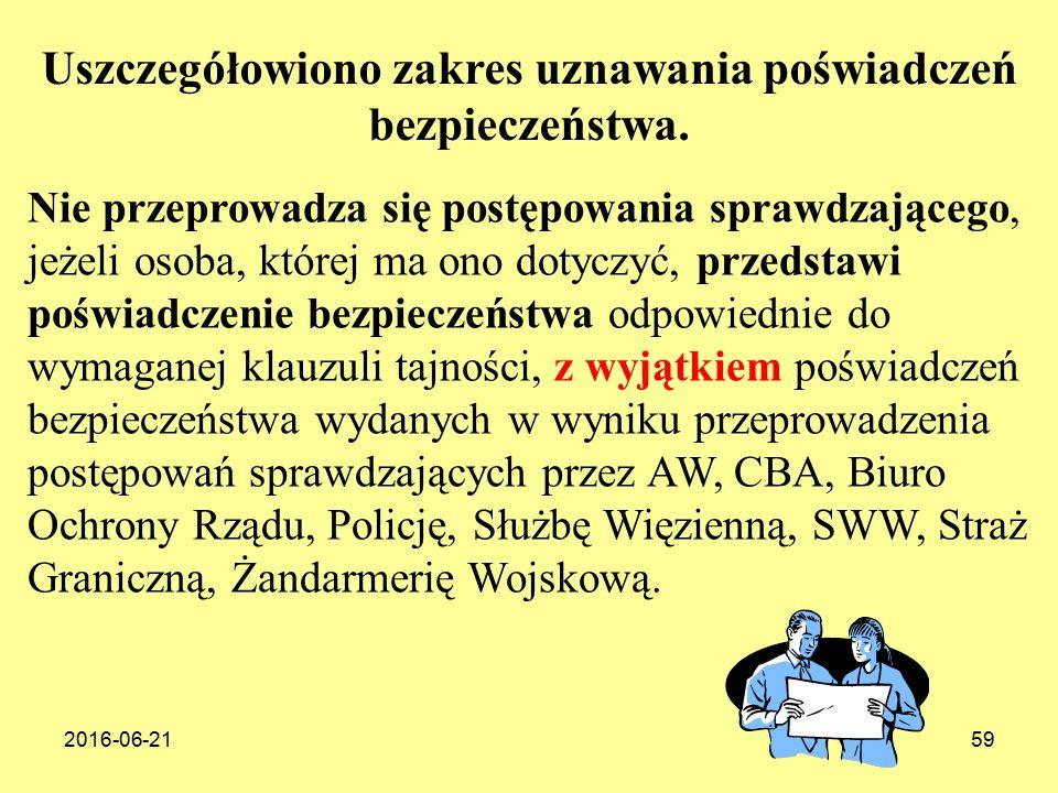 2016-06-2159 Nie przeprowadza się postępowania sprawdzającego, jeżeli osoba, której ma ono dotyczyć, przedstawi poświadczenie bezpieczeństwa odpowiednie do wymaganej klauzuli tajności, z wyjątkiem poświadczeń bezpieczeństwa wydanych w wyniku przeprowadzenia postępowań sprawdzających przez AW, CBA, Biuro Ochrony Rządu, Policję, Służbę Więzienną, SWW, Straż Graniczną, Żandarmerię Wojskową.