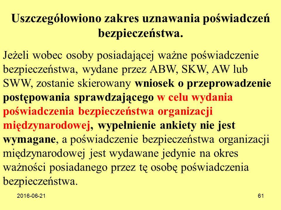 2016-06-2161 Jeżeli wobec osoby posiadającej ważne poświadczenie bezpieczeństwa, wydane przez ABW, SKW, AW lub SWW, zostanie skierowany wniosek o przeprowadzenie postępowania sprawdzającego w celu wydania poświadczenia bezpieczeństwa organizacji międzynarodowej, wypełnienie ankiety nie jest wymagane, a poświadczenie bezpieczeństwa organizacji międzynarodowej jest wydawane jedynie na okres ważności posiadanego przez tę osobę poświadczenia bezpieczeństwa.