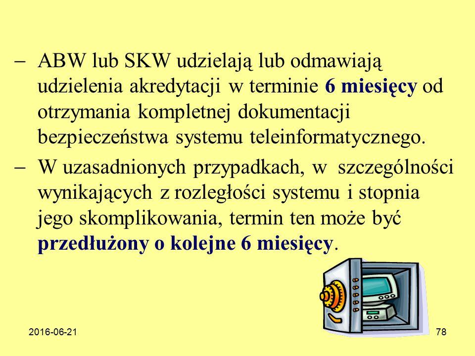 2016-06-2178  ABW lub SKW udzielają lub odmawiają udzielenia akredytacji w terminie 6 miesięcy od otrzymania kompletnej dokumentacji bezpieczeństwa systemu teleinformatycznego.