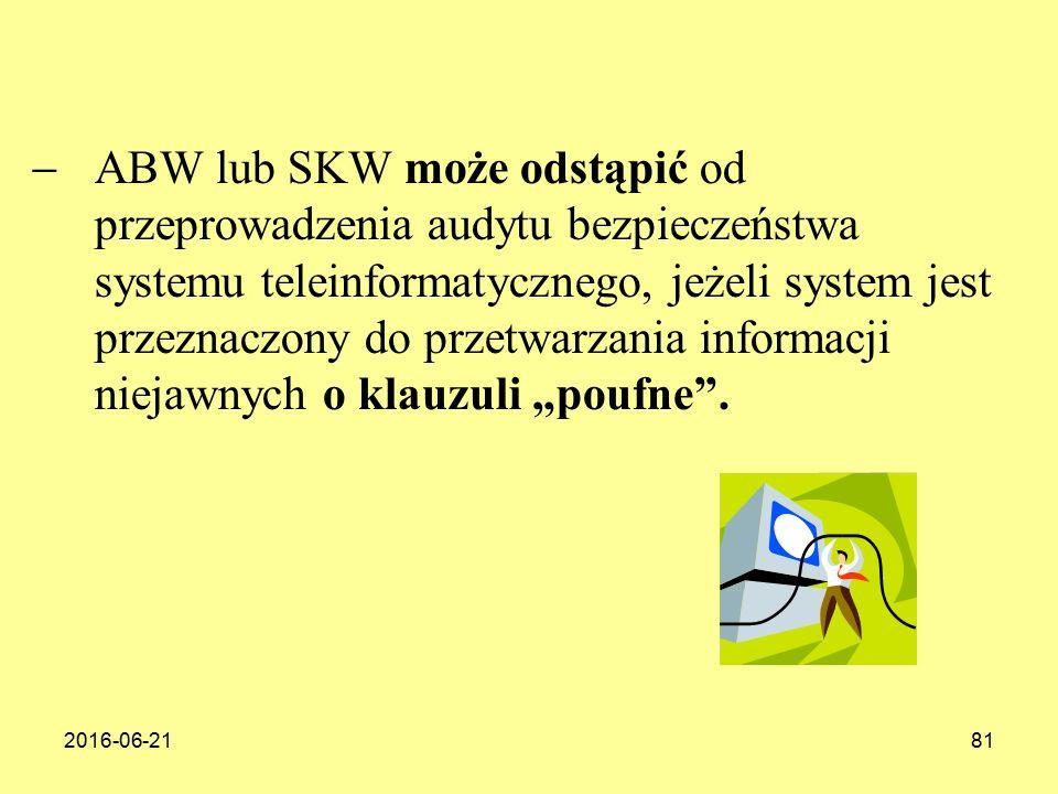 """2016-06-2181  ABW lub SKW może odstąpić od przeprowadzenia audytu bezpieczeństwa systemu teleinformatycznego, jeżeli system jest przeznaczony do przetwarzania informacji niejawnych o klauzuli """"poufne ."""