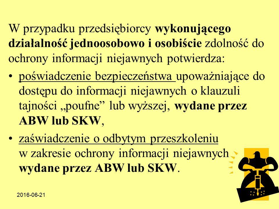"""2016-06-2186 W przypadku przedsiębiorcy wykonującego działalność jednoosobowo i osobiście zdolność do ochrony informacji niejawnych potwierdza: poświadczenie bezpieczeństwa upoważniające do dostępu do informacji niejawnych o klauzuli tajności """"poufne lub wyższej, wydane przez ABW lub SKW, zaświadczenie o odbytym przeszkoleniu w zakresie ochrony informacji niejawnych wydane przez ABW lub SKW."""