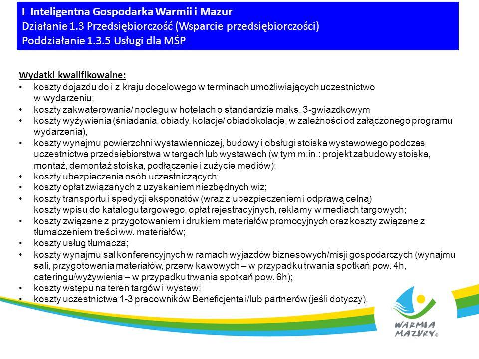 I Inteligentna Gospodarka Warmii i Mazur Działanie 1.3 Przedsiębiorczość (Wsparcie przedsiębiorczości) Poddziałanie 1.3.5 Usługi dla MŚP Wydatki kwalifikowalne cd: koszty usług doradczych i informacyjnych świadczonych przez doradców zewnętrznych koszty szkolenia dotyczące wyłącznie pracowników zatrudnionych w siedzibie/ oddziale zlokalizowanym na terenie województwa warmińsko-mazurskiego koszty zatrudnienia wykładowców poniesione za godziny, podczas których wykładowcy uczestniczą w szkoleniu minimalne niezbędne koszty zakwaterowania dla uczestników będących pracownikami niepełnosprawnymi (w hotelach o standardzie maks.