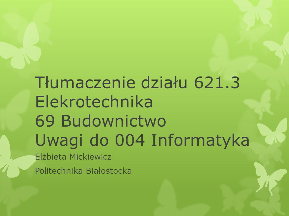 Tłumaczenie działu 621.3 Elekrotechnika 69 Budownictwo Uwagi do 004 Informatyka Elżbieta Mickiewicz Politechnika Białostocka